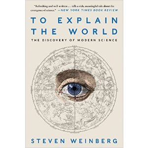 To Explain the World: The Discovery of Modern Science Reprint, Steven Weinberg