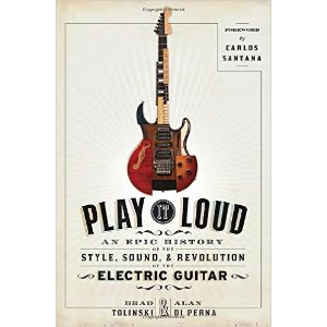 Play It Loud: An Epic History of the Style, Sound, and Revolution of the Electric Guitar: Brad Tolinski, Alan di Perna, Carlos Santana