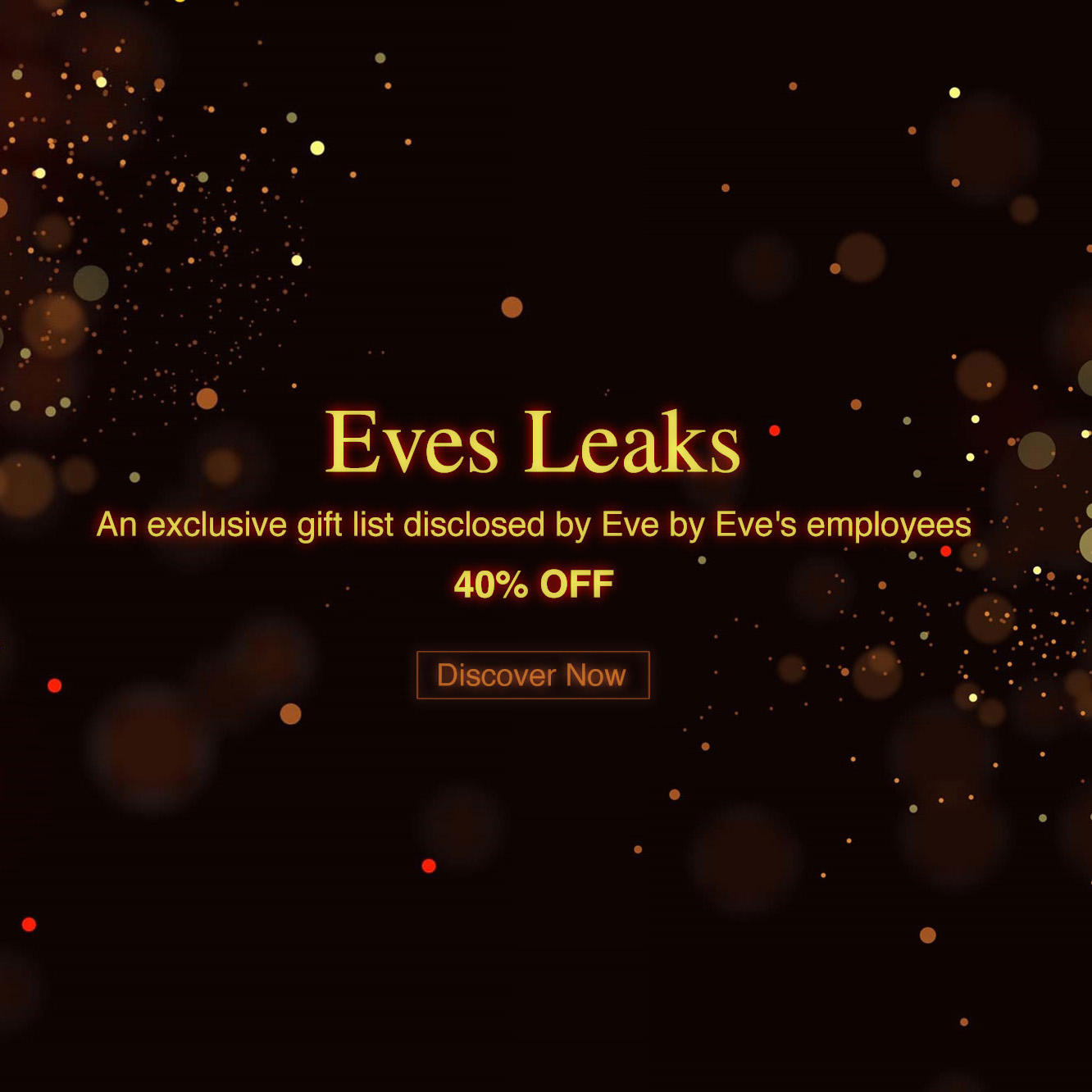 40% Off Top Faves EVES LEAKS An exclusive gift list disclosed by Eve by Eve's employees