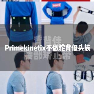 【Primekinetix微众测】不做驼背低头族