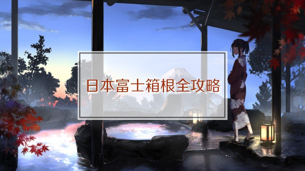 日本攻略 | 一生必去的富士山&箱根泡汤,这份保姆级指南让你事半功倍(收藏级)